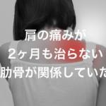 肩が痛くて腕が上がらない 肋骨の歪みが影響している!?肋骨を緩めて改善!